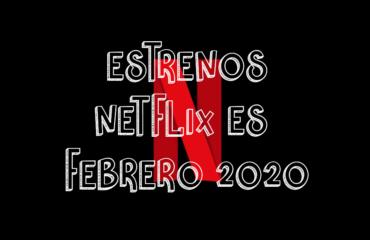 Novedades & Estrenos en Netflix España Febrero 2020: Películas, Series & Documentales