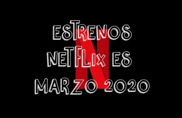 Novedades & Estrenos en Netflix España Marzo 2020: Películas, Series & Documentales
