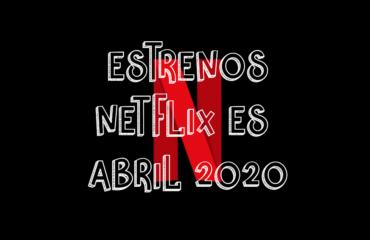 Novedades & Estrenos en Netflix España Abril 2020: Películas, Series & Documentales