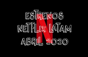 Novedades & Estrenos en Netflix Latinoamérica Abril 2020: Películas, Series & Documentales